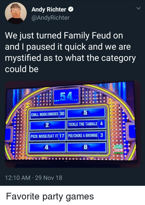 Brownie: Andy Richter *  @AndyRichter  We just turned Family Feud on  and I paused it quick and we are  mystified as to what the category  could be  5  |||CHILL NUDE/UNDIES30  ●  TICKLE THE TAMALE 4  PICK NOSE/EAT IT 17 PE/CHOKE A BROWNIE 3  GAME.  SHOW  12:10 AM 29 Nov 18 Favorite party games