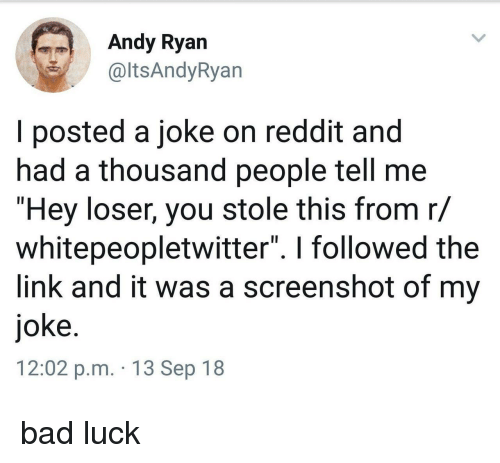 """Bad Luck: Andy Ryan  altsAndyRyan  I posted a joke on reddit and  had a thousand people tell me  """"Hey loser, you stole this from r/  whitepeopletwitter"""". I followed the  link and it was a screenshot of my  joke  12:02 p.m. 13 Sep 18 bad luck"""