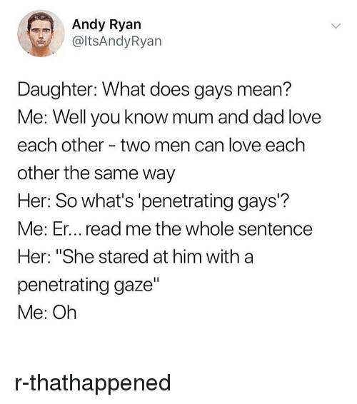 "Dad, Love, and Memes: Andy Ryan  @ltsAndyRyan  Daughter: What does gays mean?  Me: Well you know mum and dad love  each other - two men can love each  other the same way  Her: So what's 'penetrating gays'?  Me: Er... read me the whole sentence  Her: ""She stared at him with a  penetrating gaze""  Me: Oh r-thathappened"