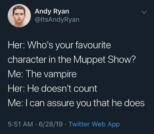 ryan: Andy Ryan  @ltsAndyRyan  Her: Who's your favourite  character in the Muppet Show?  Me: The vampire  Her: He doesn't count  Me:I can assure you that he does  5:51 AM · 6/28/19 · Twitter Web App