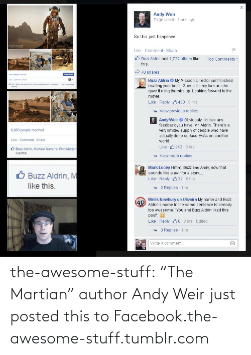 "Fen: Andy Weir  Page Liked - 9 hrs  So this just happened.  talnment  Like Comment Share  O Buzz Aldrin and 1,722 others like  Top Comments -  this.  A 70 shares  6.60 people mached  Bool Post  Buzz Aldrin O My Mission Director just finished  Le Comment hare  O Bz Aon, Mae Navaa Fen Marensen and S19 ohers  Top Comments-  reading your book. Guess it's my turn as she  gave it a big thumbs up. Looking forward to the  movie.  Like Reply  480 - 9 hrs  View previous replies  Andy Weir O Obviously, I'd love any  feedback you have, Mr. Aldrin. There's a  very limited supply of people who have  actually done surface EVAS on another  6,660 people reached  Like Comment Share  world.  Like 6 242 8 hrs  O Buzz Aldrin, Michael Navarra, Finn Marten  like this.  + View more replies  Mark Lucey Hmm, Buzz and Andy, now that  sounds like a pair for a story.  O Buzz Aldrin, M  Like Reply 22 8 hrs  like this.  + 2 Replies  1 hr  ng  Wells Newbury de Oliveira My name and Buzz  Aldrin's name in the same sentence is already  too awesome. ""You and Buzz Aldrin liked this  40  posť"".  Like Reply 68 8 hrs Edited  1 hr  + 3 Replies  Write a comment... the-awesome-stuff:  ""The Martian"" author Andy Weir just posted this to Facebook.the-awesome-stuff.tumblr.com"