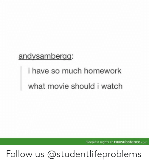 what movie: andysambergg  i have so much homework  what movie should i watch  Sleepless nights at FUNsubstance.com Follow us @studentlifeproblems​