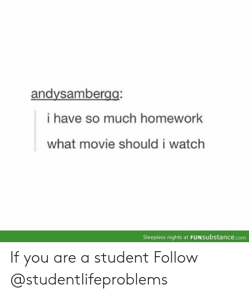 what movie: andysambergg  i have so much homework  what movie should i watch  Sleepless nights at FUNsubstance.com If you are a student Follow @studentlifeproblems​