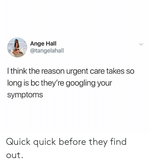 Dank, Reason, and 🤖: Ange Hall  @tangelahall  I think the reason urgent care takes so  long is bc they're googling your  symptoms Quick quick before they find out.