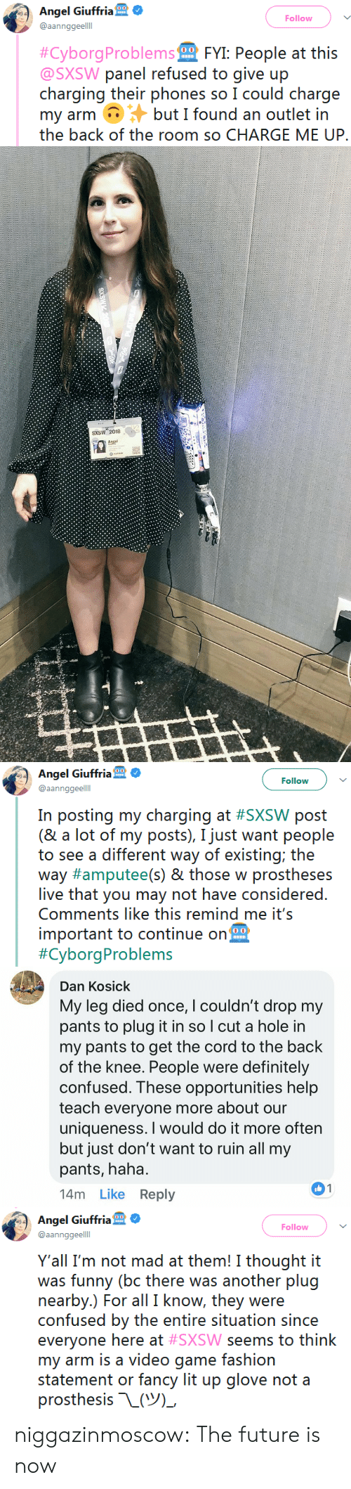 amputee: Angel Giuffria  @aannggeelll  Follow  #Cyborg Probier  FYI: People at this  @SXSW panel refused to give up  chargirncj their phons soIcould charge  my arm but I found an outlet in  the back of the room so CHARGE ME UP.   SXSW 2018   Angel Giuffria  @aannggeelll  Follow  in positing my (harçing ai: #SXSW possi  (& a lot of my posts), I just want people  to see a different way of existing; the  way #amputee(s) & those w prostheses  live that you may not have considered.  Comments like this remind me it's  important to continue on  #CyborgProblems   Dan Kosick  My leg died once, Icouldn't drop my  pants to plug it in so l cut a hole in  my pants to get the cord to the back  of the Knee. People were definitely  confused. These opportunities help  teach everyone more about our  uniqueness. I would do it more ofter  but just don't want to ruin all my  pants, haha  14m Like Reply   Angel Giuffria  @aannggeelll  Follow  Y'all I'm not mad at them! I thought it  was funny (bc there was another plug  nearby.) For all I know, they were  confused by the entire situation since  everyone here at #SXSW seems to think  my arm is a video game fashion  statement or fancy lit up glove not a  prosthesis-L(ツー niggazinmoscow: The future is now