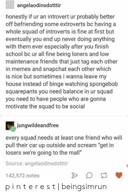 "Friends, Introvert, and Memes: angelaodinsdotttir  honestly if ur an introvert ur probably better  off befriending some extroverts bc having  whole squad of introverts is fine at first but  eventually you end up never doing anything  with them ever especially after you finish  school bc ur all fine being loners and low  maintenance friends that just tag each other  in memes and snapchat each other which  is nice but sometimes i wanna leave my  house instead of binge watching spongebob  squarepants you need balance in ur squad  you need to have people who are gonna  motivate the squad to be social  jungwildeandfree  every squad needs at least one friend who will  pull their car up outside and scream ""get in  losers we're going to the mall""  Source: angelaodinsdotttir  142,572 notes p i n t e r e s t 