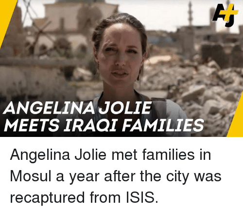 Angelina Jolie: ANGELINA JOLIE  MEETS IRAQI FAMILIES Angelina Jolie met families in Mosul a year after the city was recaptured from ISIS.