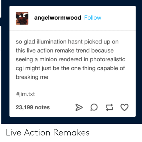 cgi: angelwormwood Follow  so glad illumination hasnt picked up on  this live action remake trend because  seeing a minion rendered in photorealistic  cgi might just be the one thing capable of  breaking me  #jim.txt  23,199 notes Live Action Remakes