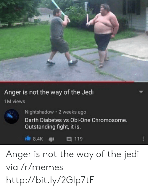 Diabetes: Anger is not the way of the Jedi  1M views  Nightshadow 2 weeks ago  Darth Diabetes vs Obi-One Chromosome.  Outstanding fight, it is.  8.4K  目119 Anger is not the way of the jedi via /r/memes http://bit.ly/2Glp7tF