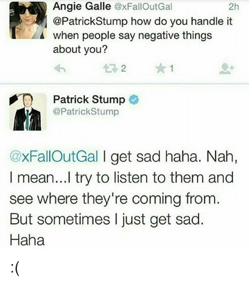 Galle: Angie Galle @xFallOutGal  @PatrickStump how do you handle it  when people say negative things  about you?  2h  13 2  Patrick Stump  @PatrickStump  @xFallOutGal I get sad haha. Nah,  I mean...l try to listen to them and  see where they're coming from.  But sometimes I just get sad.  Haha :(