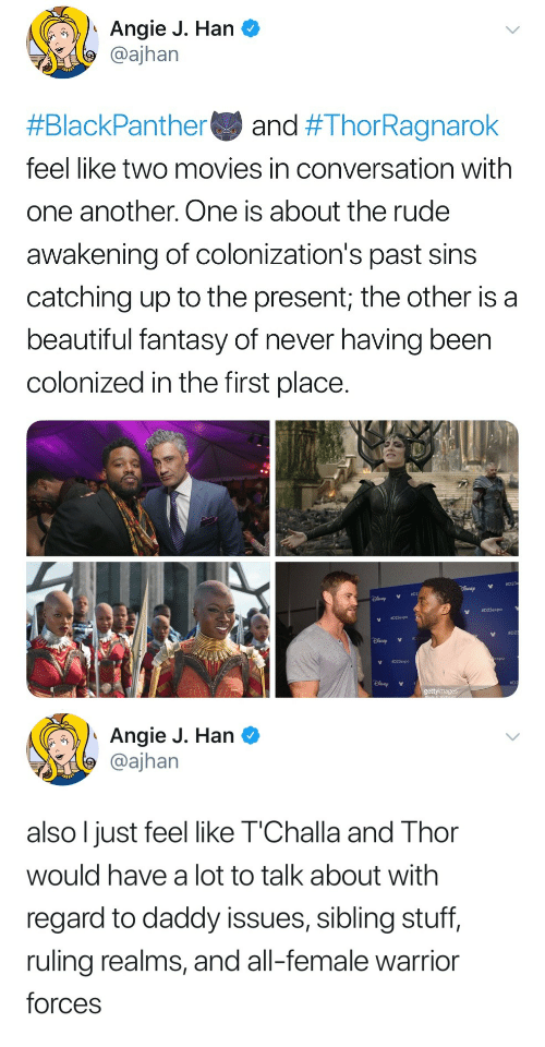 Another One, Beautiful, and Movies: Angie J. Han C  @ajhan  #BlackPanther and #ThorRagnarok  feel like two movies in conversation with  one another. One is about the rude  awakening of colonization's past sins  catching up to the present; the other is a  beautiful fantasy of never having been  colonized in the first place.  023expo  #02  V  023expo  ao   Angie J. Han  @ajhan  also l just feel like T'Challa and Thor  would have a lot to talk about with  regard to daddy issues, sibling stuff,  ruling realms, and all-female warrior  forces