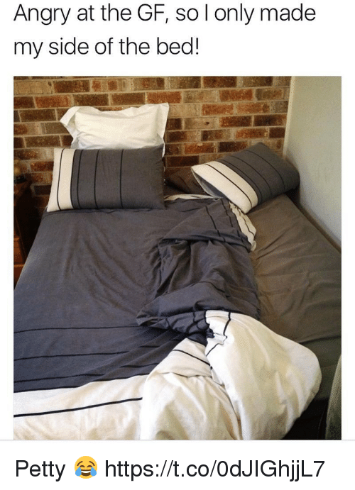 My Sides: Angry at the GF, so l only made  my side of the bed! Petty 😂 https://t.co/0dJIGhjjL7