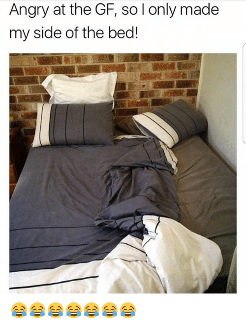 My Sides: Angry at the GF, so l only made  my side of the bed! 😂😂😂😂😂😂😂