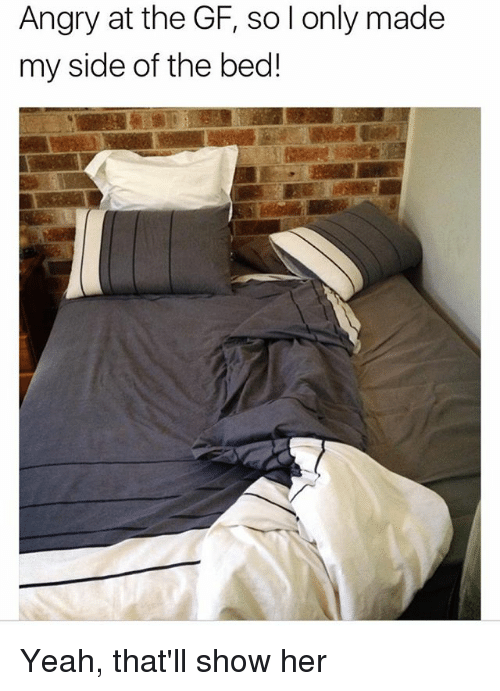 My Sides: Angry at the GF, so l only made  my side of the bed! Yeah, that'll show her