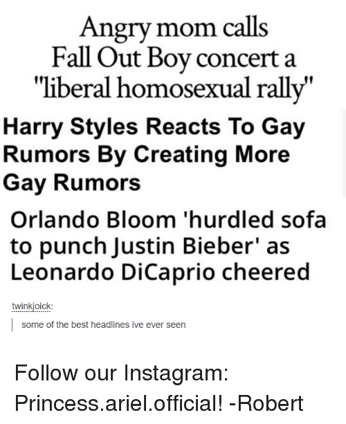 """Leonardo Dicaprio Cheers: Angry mom calls  Fall Out Boy concert a  """"liberal homosexual rally""""  Harry Styles  Reacts To Gay  Rumors By Creating  More  Gay Rumors  Orlando Bloom 'hurdled sofa  to punch Justin Bieber' as  Leonardo DiCaprio cheered  twinkjoick  some of the best headlines ive ever seen Follow our Instagram: Princess.ariel.official! -Robert"""