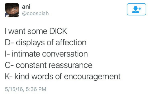 Dick, 16.5, and Words: ani  @coospialh  I want some DICk  D- displays of affection  I- intimate conversation  C-constant reassurance  K- kind words of encouragement  5/15/16, 5:36 PM
