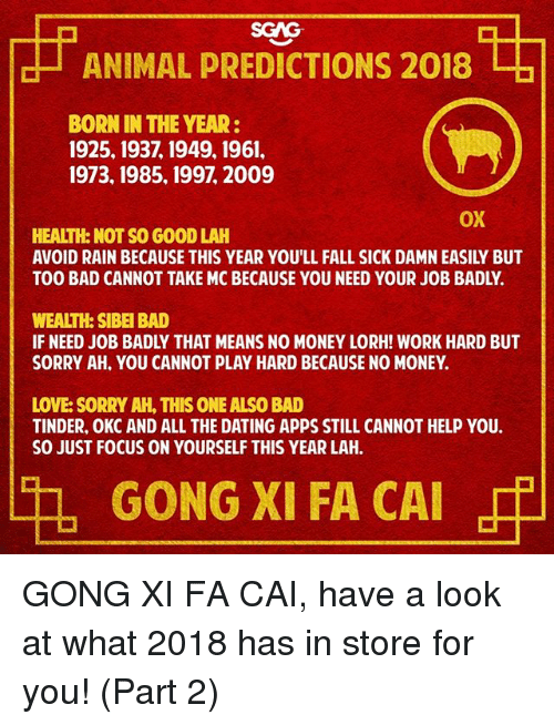 gong: | ANIMAL PREDICTIONS 2018 ,  BORN IN THE YEAR:  1925,1937, 1949, 1961,  1973, 1985, 1997, 2009  OX  HEALTH: NOT SO GOOD LAH  AVOID RAIN BECAUSE THIS YEAR YOU'LL FALL SICK DAMN EASILY BUT  TOO BAD CANNOT TAKE MC BECAUSE YOU NEED YOUR JOB BADLY.  WEALTH: SIBEI BAD  IF NEED JOB BADLY THAT MEANS NO MONEY LORH! WORK HARD BUT  SORRY AH, YOU CANNOT PLAY HARD BECAUSE NO MONEY.  LOVE: SORRY AH, THIS ONE ALSO BAD  TINDER, OKC AND ALL THE DATING APPS STILL CANNOT HELP YOU.  SO JUST FOCUS ON YOURSELF THIS YEAR LAH.  th, GONG XI FA CAI GONG XI FA CAI, have a look at what 2018 has in store for you! (Part 2)
