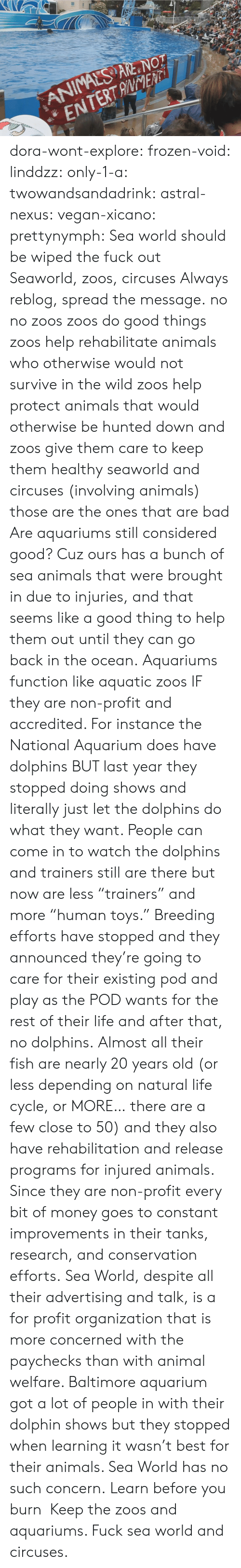 "Cycle: ANIMALS ARE NOT  ENTERTANENTi dora-wont-explore:   frozen-void:  linddzz:  only-1-a:  twowandsandadrink:  astral-nexus:  vegan-xicano:  prettynymph:  Sea world should be wiped the fuck out  Seaworld, zoos, circuses  Always reblog, spread the message.  no no zoos zoos do good things zoos help rehabilitate animals who otherwise would not survive in the wild zoos help protect animals that would otherwise be hunted down and zoos give them care to keep them healthy seaworld and circuses (involving animals) those are the ones that are bad  Are aquariums still considered good? Cuz ours has a bunch of sea animals that were brought in due to injuries, and that seems like a good thing to help them out until they can go back in the ocean.  Aquariums function like aquatic zoos IF they are non-profit and accredited. For instance the National Aquarium does have dolphins BUT last year they stopped doing shows and literally just let the dolphins do what they want. People can come in to watch the dolphins and trainers still are there but now are less ""trainers"" and more ""human toys."" Breeding efforts have stopped and they announced they're going to care for their existing pod and play as the POD wants for the rest of their life and after that, no dolphins. Almost all their fish are nearly 20 years old (or less depending on natural life cycle, or MORE… there are a few close to 50) and they also have rehabilitation and release programs for injured animals. Since they are non-profit every bit of money goes to constant improvements in their tanks, research, and conservation efforts. Sea World, despite all their advertising and talk, is a for profit organization that is more concerned with the paychecks than with animal welfare. Baltimore aquarium got a lot of people in with their dolphin shows but they stopped when learning it wasn't best for their animals. Sea World has no such concern.  Learn before you burn   Keep the zoos and aquariums. Fuck sea world and circuses."