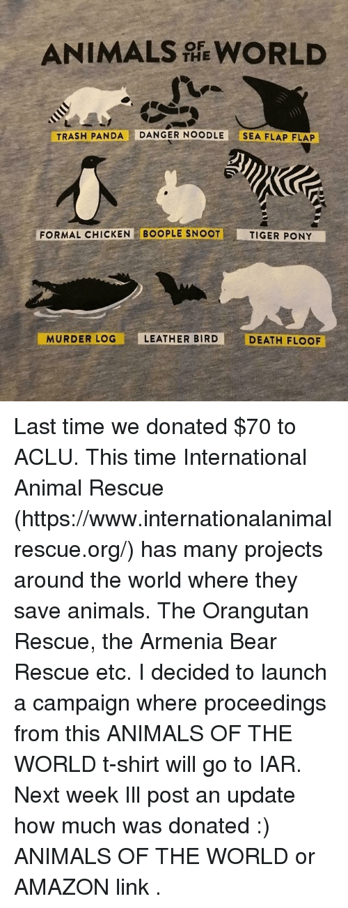 Aclu: ANIMALS WORLD  THE  TRASH PANDA DANGER NOODLE SEA FLAP FLAP  FORMAL CHICKEN BOOPLE SNOOT  TIGER PONY  MURDER LOG  LEATHER BIRD  DEATH FLOOF Last time we donated $70 to ACLU. This time International Animal Rescue (https://www.internationalanimalrescue.org/) has many projects around the world where they save animals. The Orangutan Rescue, the Armenia Bear Rescue etc.  I decided to launch a campaign where proceedings from  this ANIMALS OF THE WORLD  t-shirt will go to IAR.  Next week Ill post an update how much was donated :)   ANIMALS OF THE WORLD  or  AMAZON link .