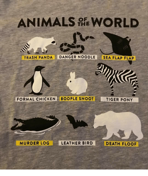 Animals, Trash, and Panda: ANIMALS WORLD  THE  TRASH PANDA DANGER NOODLE SEA FLAP FLAP  FORMAL CHICKEN BOOPLE SNOOT  TIGER PONY  MURDER LOG  LEATHER BIRD  DEATH FLOOF