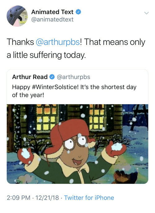 Arthur Read: Animated Text  aanimatedtext  Thanks @arthurpbs! That means only  a little suffering today  Arthur Read @arthurpbs  Happy #WinterSolstice! it's the shortest day  of the year!  2:09 PM 12/21/18 Twitter for iPhone