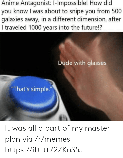 "dude: Anime Antagonist: 1-Impossible! How did  you know I was about to snipe you from 500  galaxies away, in a different dimension, after  I traveled 1000 years into the future!?  Dude with glasses  ""That's simple."" It was all a part of my master plan via /r/memes https://ift.tt/2ZKoS5J"