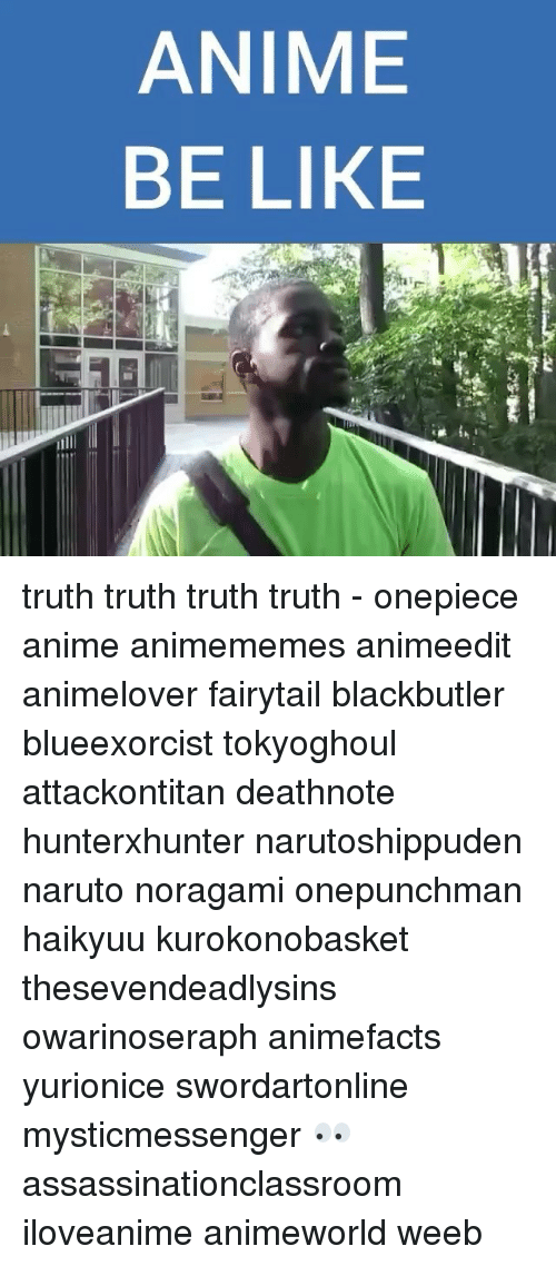 Anime Be Like: ANIME  BE LIKE truth truth truth truth - onepiece anime animememes animeedit animelover fairytail blackbutler blueexorcist tokyoghoul attackontitan deathnote hunterxhunter narutoshippuden naruto noragami onepunchman haikyuu kurokonobasket thesevendeadlysins owarinoseraph animefacts yurionice swordartonline mysticmessenger 👀 assassinationclassroom iloveanime animeworld weeb