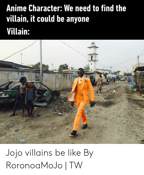 villains: Anime Character: We need to find the  villain, it could be anyone  Villain: Jojo villains be like  By RoronoaMoJo | TW