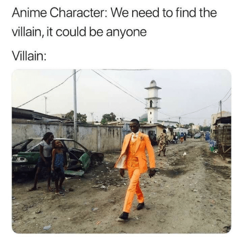Villain: Anime Character: We need to find the  villain, it could be anyone  Villain: