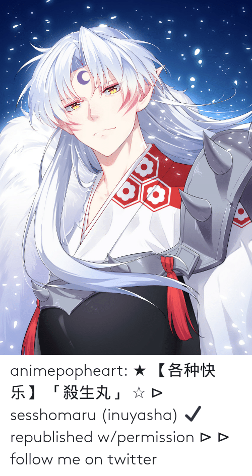 Member: animepopheart:  ★ 【各种快乐】 「殺生丸」 ☆ ⊳ sesshomaru (inuyasha) ✔ republished w/permission ⊳ ⊳ follow me on twitter