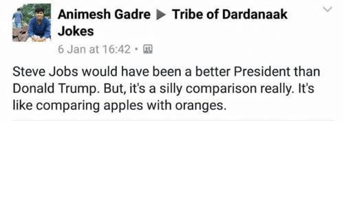 silliness: Animesh Gadre  Tribe of Dardanaak  Jokes  6 Jan at 16:42.  Steve Jobs would have been a better President than  Donald Trump. But, it's a silly comparison really. It's  like comparing apples with oranges.