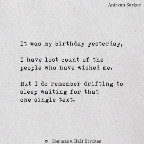my birthday: Anirvan Sarkar  It was my birthday yesterday,  I have lost count of the  people who have wished me.  But I do remember drifting to  sleep waiting for that  one single text.  Commas & Half Strokes