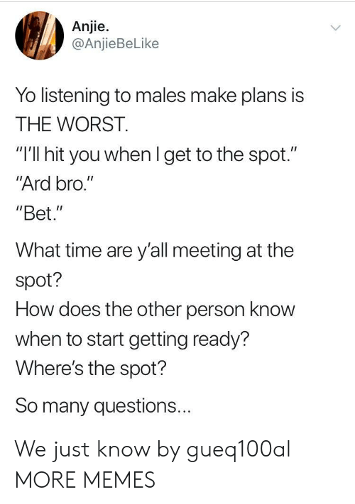 """Dank, Memes, and Target: Anjie.  @AnjieBeLike  Yo listening to males make plans is  THE WORST.  """"I'll hit you whenl get to the spot.""""  Ard bro.""""  """"Bet.""""  What time are y'all meeting at the  spot?  How does the other person know  when to start getting ready?  Where's the spot?  So many questions... We just know by gueq100al MORE MEMES"""