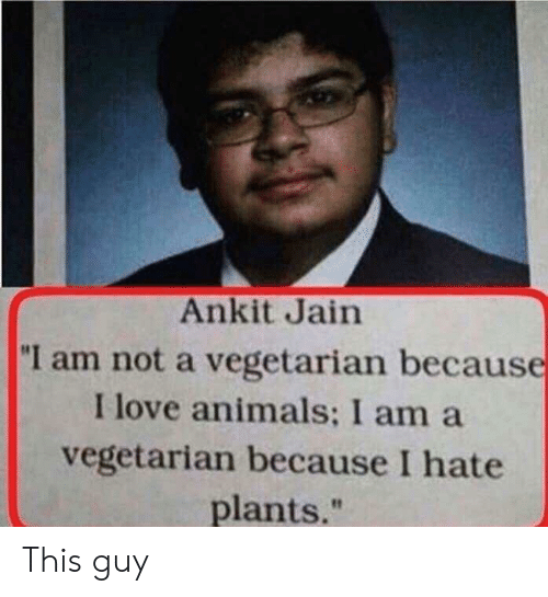 """Animals, Love, and Vegetarian: Ankit Jain  """"I am not a vegetarian because  I love animals: I am a  vegetarian because I hate  plants."""" This guy"""