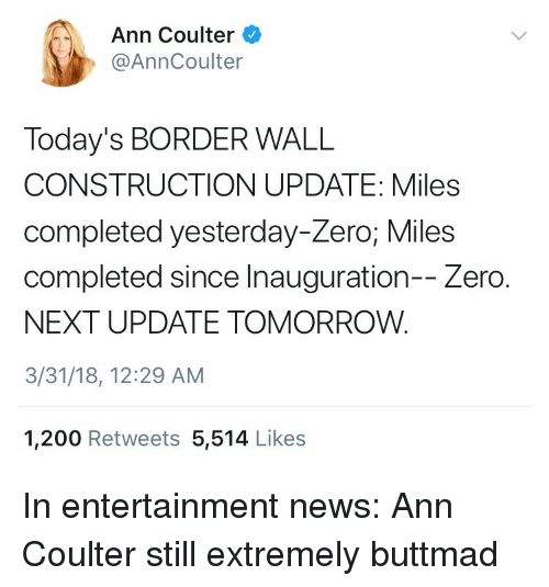 Inauguration: Ann Coulter  @AnnCoulter  Today's BORDER WALL  CONSTRUCTION UPDATE: Miles  completed yesterday-Zero; Miles  completed since Inauguration-- Zero.  NEXT UPDATE TOMORROW.  3/31/18, 12:29 AM  1,200 Retweets 5,514 Likes <p>In entertainment news: Ann Coulter still extremely buttmad</p>