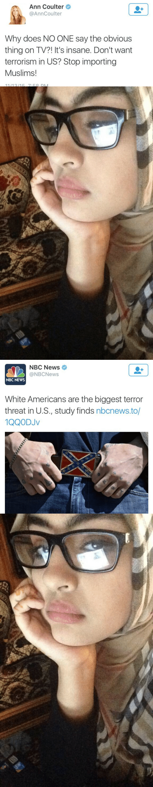 Nbcnews: Ann Coulter  @AnnCoulter  Why does NO ONE say the obvious  thing on TV?! It's insane. Don't want  terrorism in US? Stop importing  Muslims!  11/1315 7-68 DM   NBC News  @NBCNews  NBC NEWS  White Americans are the biggest terror  threat in U.S., study finds nbcnews.to/  1QQODJv