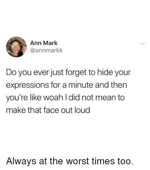 Memes, The Worst, and Mean: Ann Mark  @annmarkk  Do you ever just forget to hide your  expressions for a minute and then  you're like woah l did not mean to  make that face out loud Always at the worst times too.