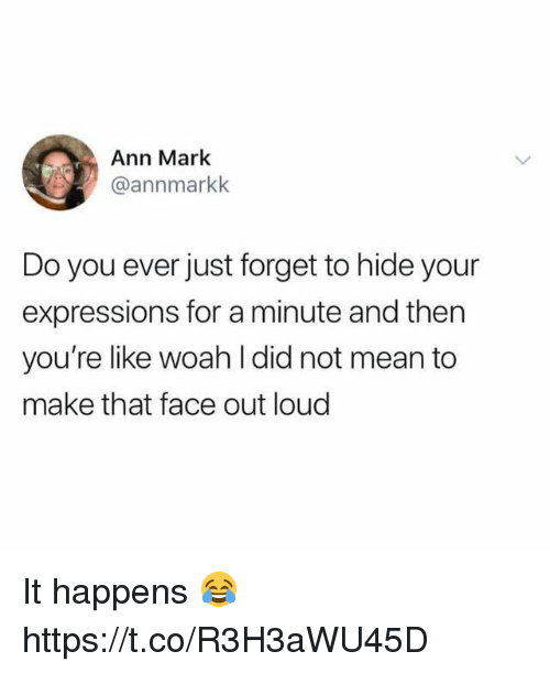 Mean, Hide, and Did: Ann Mark  @annmarkk  Do you ever just forget to hide your  expressions for a minute and then  you're like woah l did not mean to  make that face out loud It happens 😂 https://t.co/R3H3aWU45D