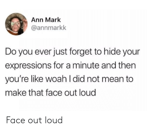 Mean, Hide, and Did: Ann Mark  @annmarkk  Do you ever just forget to hide your  expressions for a minute and then  you're like woahI did not mean to  make that face out loud Face out loud