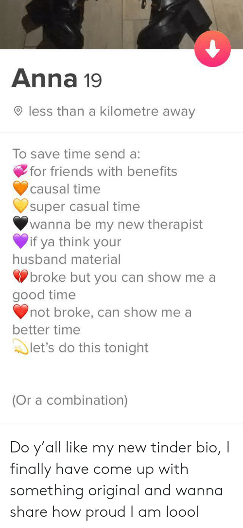 combination: Anna 19  less than a kilometre away  To save time send a:  for friends with benefits  causal time  super casual time  wanna be my new therapist  if ya think your  husband material  broke but you can show me a  good time  not broke, can show me a  better time  let's do this tonight  (Or a combination) Do y'all like my new tinder bio, I finally have come up with something original and wanna share how proud I am loool
