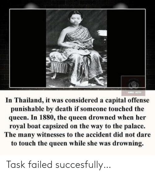 palace: ANNA ACT  In Thailand, it was considered a capital offense  punishable by death if someone touched the  queen. In 1880, the queen drowned when her  royal boat capsized on the way to the palace.  The many witnesses to the accident did not dare  to touch the queen while she was drowning. Task failed succesfully…