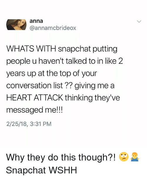 Anna, Memes, and Snapchat: anna  @annamcbrideox  WHATS WITH snapchat putting  people u haven't talked to in like 2  years up at the top of your  conversation list?? giving me a  HEART ATTACK thinking they've  messaged me!!  2/25/18, 3:31 PM Why they do this though?! 🙄🤷♂️ Snapchat WSHH