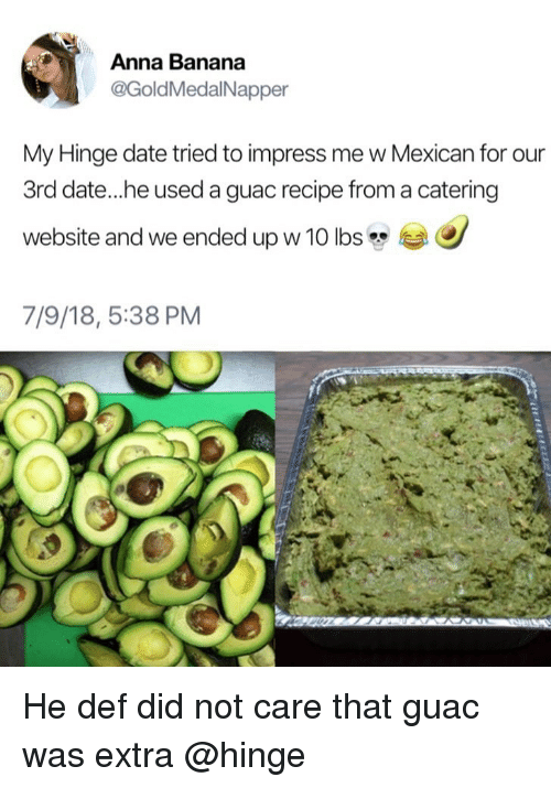 Anna, Banana, and Date: Anna Banana  @GoldMedalNapper  My Hinge date tried to impress me w Mexican for our  3rd date...he used a guac recipe from a catering  website and we ended up w 10 lbs  7/9/18, 5:38 PM He def did not care that guac was extra @hinge