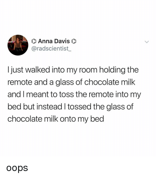 Tossed: Anna Davis  @radscientist_  I just walked into my room holding the  remote and a glass of chocolate milk  and I meant to toss the remote into my  bed but instead l tossed the glass of  chocolate milk onto my bed oops