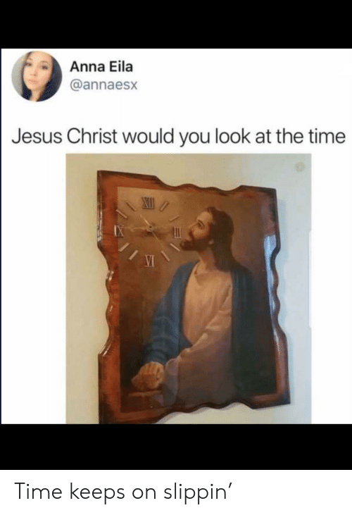 Anna, Jesus, and Time: Anna Eila  @annaesx  Jesus Christ would you look at the time Time keeps on slippin'