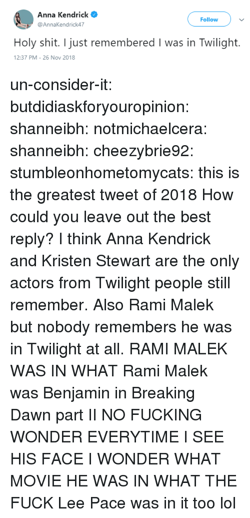 what movie: Anna Kendrick  @AnnaKendrick47  Follow  Holy shit. I just remembered I was in Twilight.  2:37 PM-26 Nov 2018 un-consider-it:  butdidiaskforyouropinion:  shanneibh:   notmichaelcera:  shanneibh:   cheezybrie92:  stumbleonhometomycats: this is the greatest tweet of 2018  How could you leave out the best reply?   I think Anna Kendrick and Kristen Stewart are the only actors from Twilight people still remember. Also Rami Malek but nobody remembers he was in Twilight at all.   RAMI MALEK WAS IN WHAT   Rami Malek was Benjamin in Breaking Dawn part II   NO FUCKING WONDER EVERYTIME I SEE HIS FACE I WONDER WHAT MOVIE HE WAS IN WHAT THE FUCK   Lee Pace was in it too lol