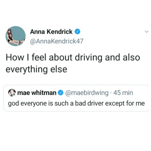 min: Anna Kendrick  @AnnaKendrick47  How I feel about driving and also  everything else  mae whitman O @maebirdwing · 45 min  god everyone is such a bad driver except for me