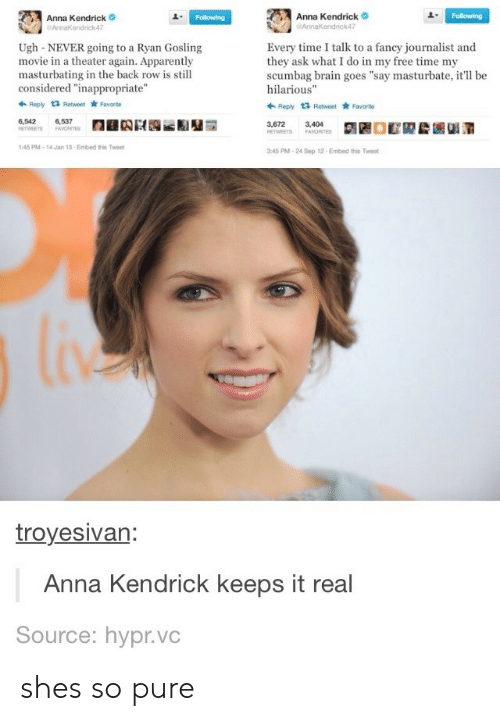 "Gosling: Anna Kendrick  endrick47  Anna Kendrick  AnnaKendrick47  1  Ugh-NEVER going to a Ryan Gosling  movie in a theater again. Apparently  masturbating in the back row is still  considered ""inappropriate""  Every time I talk to a fancy journalist and  they ask what I do in my free time my  scumbag brain goes ""say masturbate, it'll be  hilarious""  Ropy t3 Retweet Favorite  Reply 1 Retweet Favarto  6,542  6,537  3,672  3,404  45 PM-14 Jan 13-Embed this Twee  45 PM-24 Sep 12 Embed this Tweet  troyesivan  Anna Kendrick keeps it real  Source: hypr.vc shes so pure"