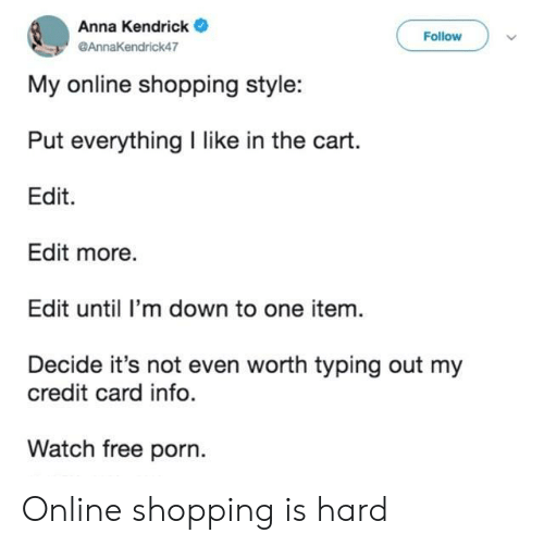 credit-card-info: Anna Kendrick  Follow  @AnnaKendrick47  My online shopping style:  Put everything I like in the cart.  Edit  Edit more.  Edit until I'm down to one item.  Decide it's not even worth typing out my  credit card info.  Watch free porn. Online shopping is hard