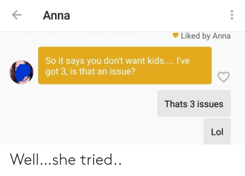 Says You: Anna  Liked by Anna  So it says you don't want kids... I've  got 3, is that an issue?  Thats 3 issues  Lol Well…she tried..